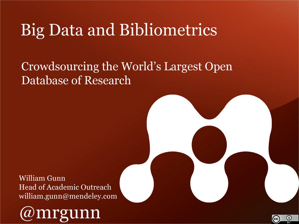Big Data and Bibliometrics William Gunn Head of...