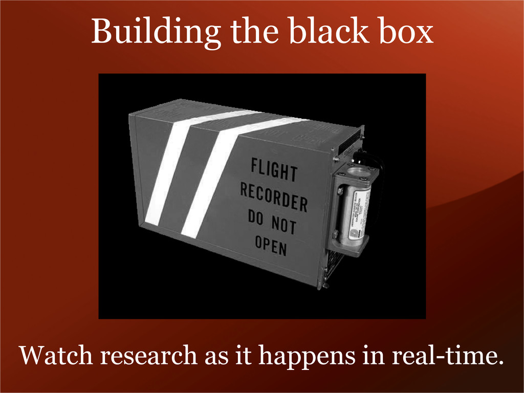 Building the black box Watch research as it hap...