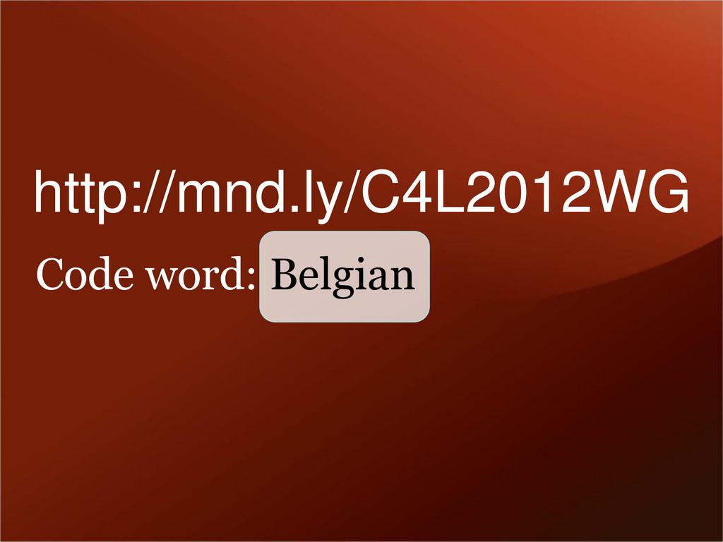 Code word: Belgian http://mnd.ly/C4L2012WG