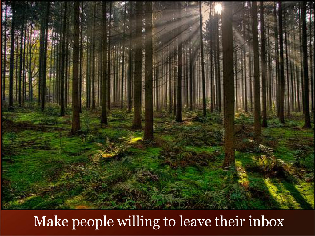 Make people willing to leave their inbox