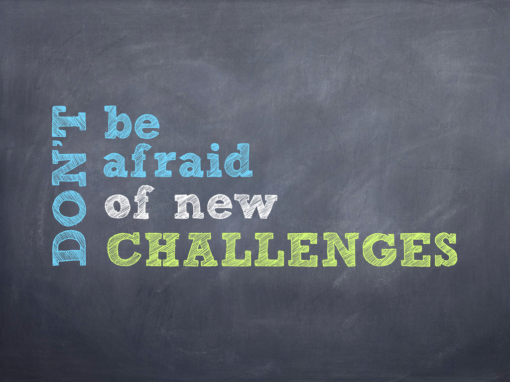 DON'T be afraid of new CHALLENGES