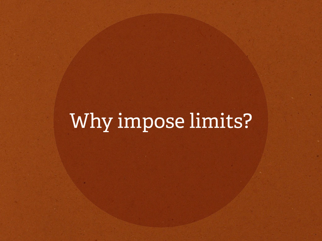 Why impose limits?