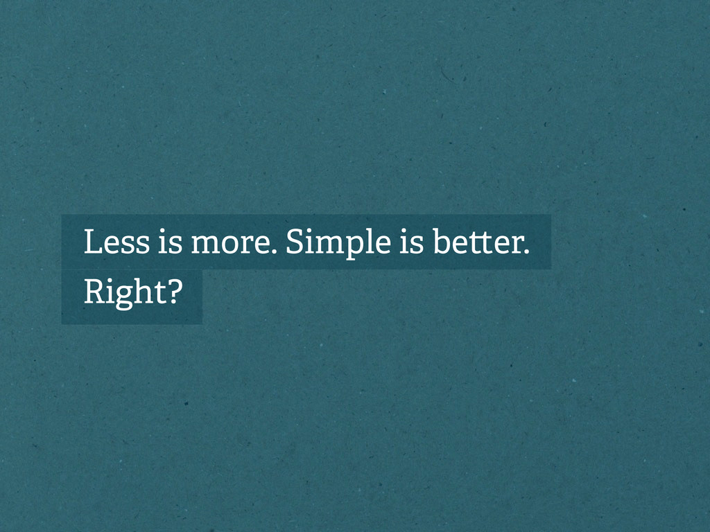 Less is more. Simple is be er. Right?