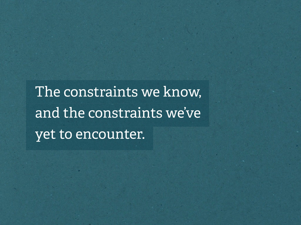 The constraints we know, and the constraints we...