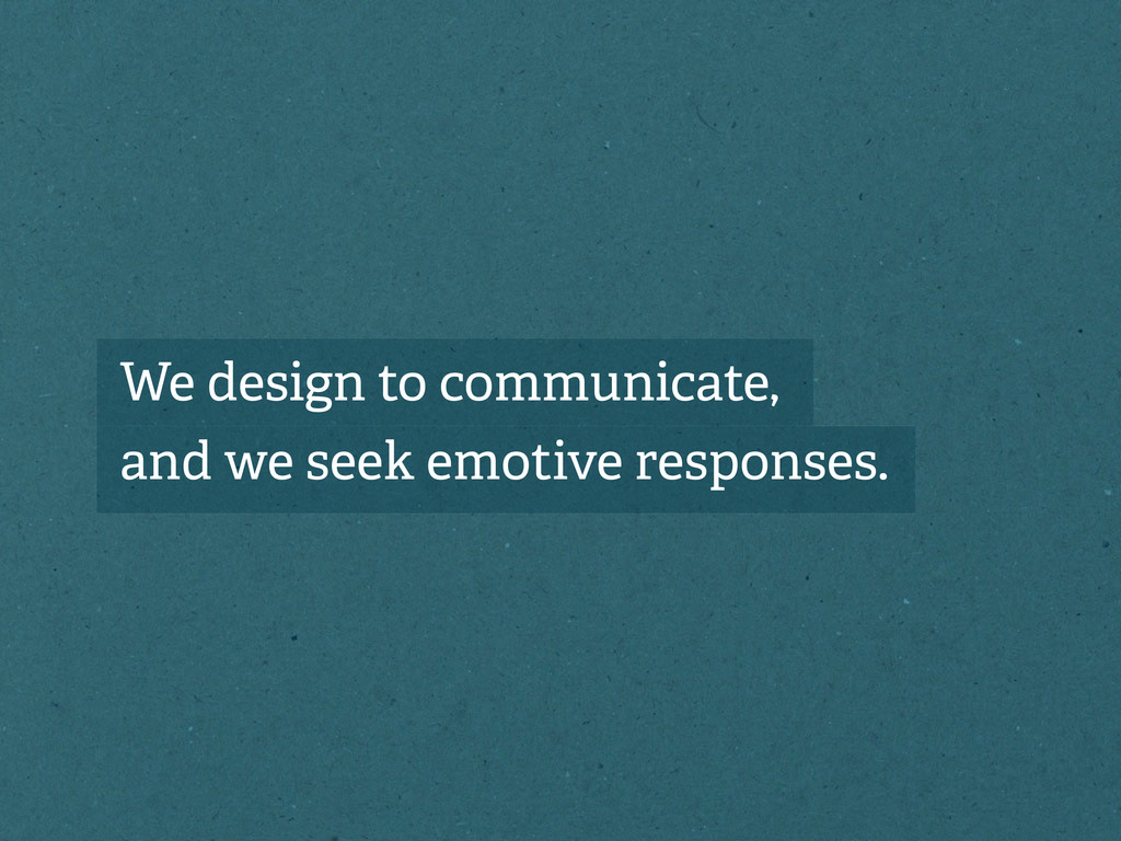 We design to communicate, and we seek emotive r...