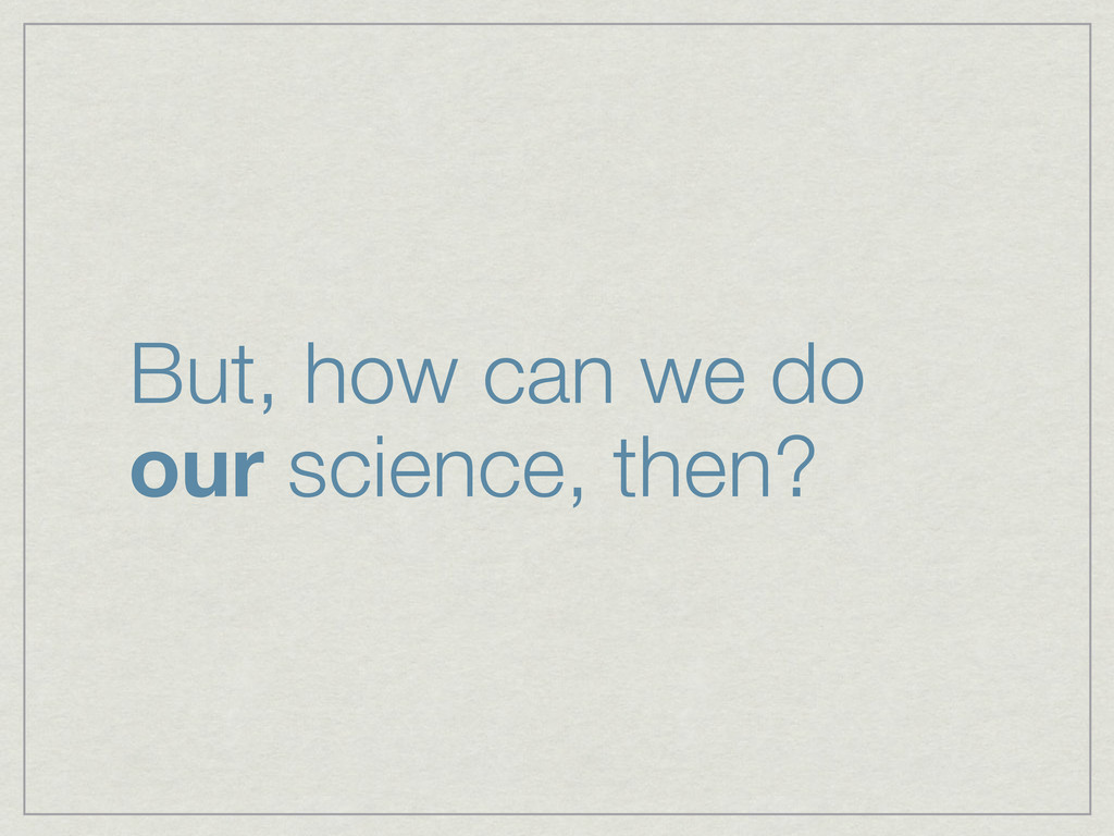 But, how can we do our science, then?
