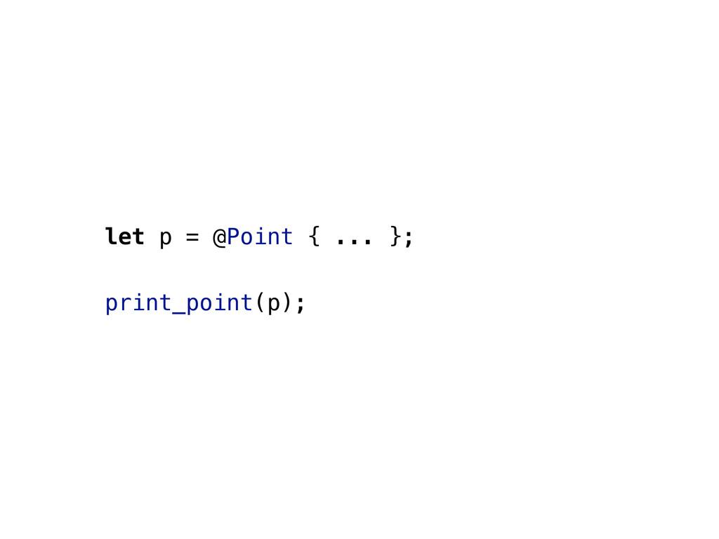 let p = @Point { ... }; print_point(p);