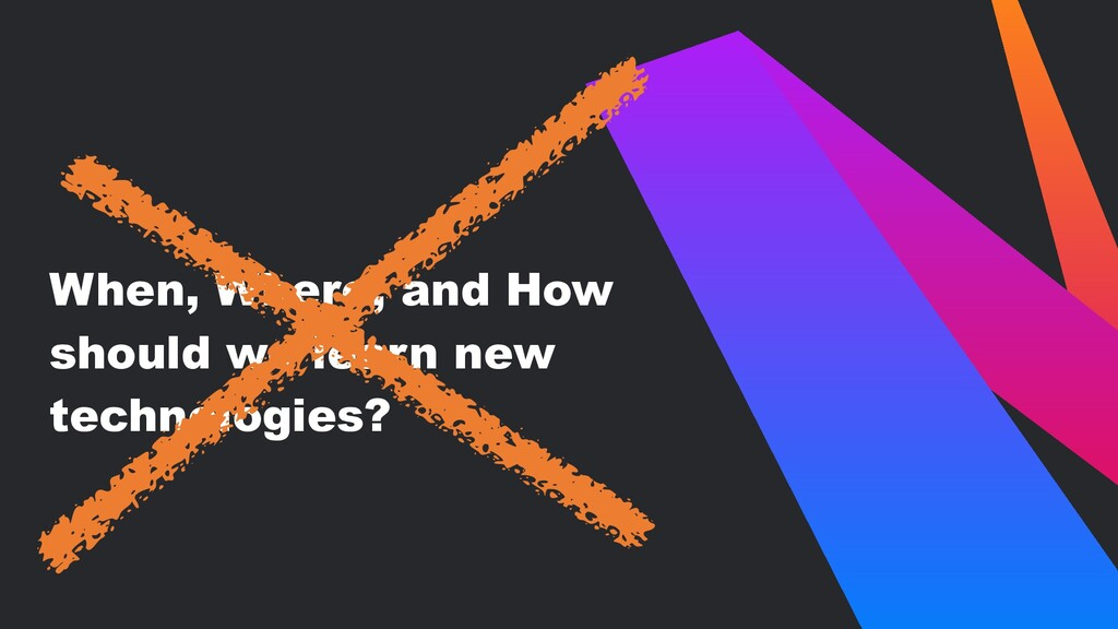 When, Where, and How should we learn new techno...