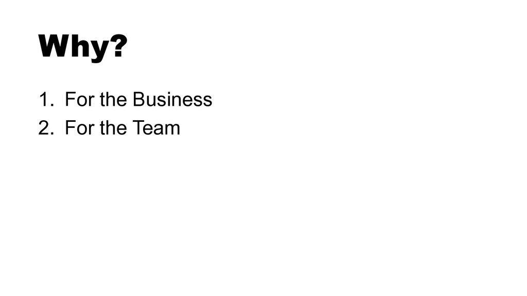 1. For the Business 2. For the Team Why?