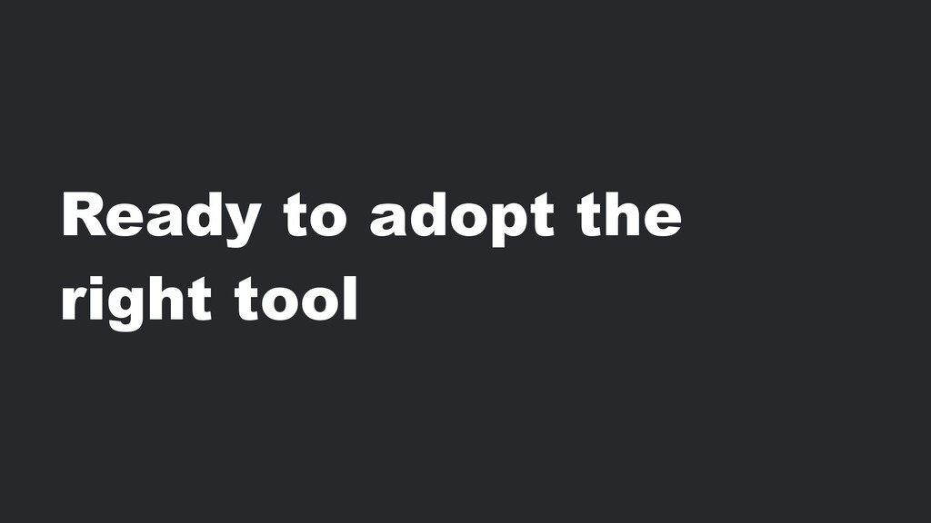 Ready to adopt the right tool