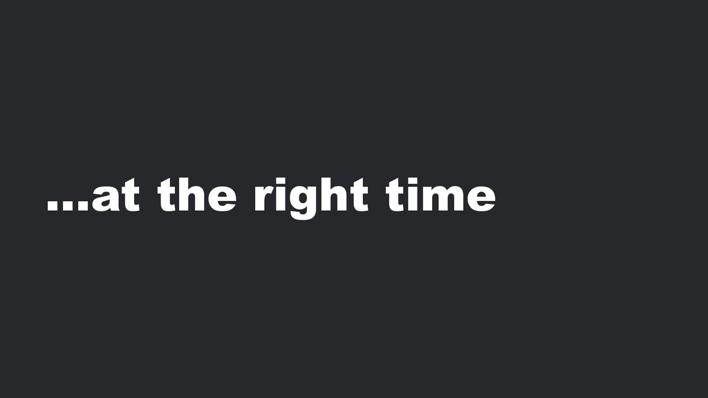 …at the right time