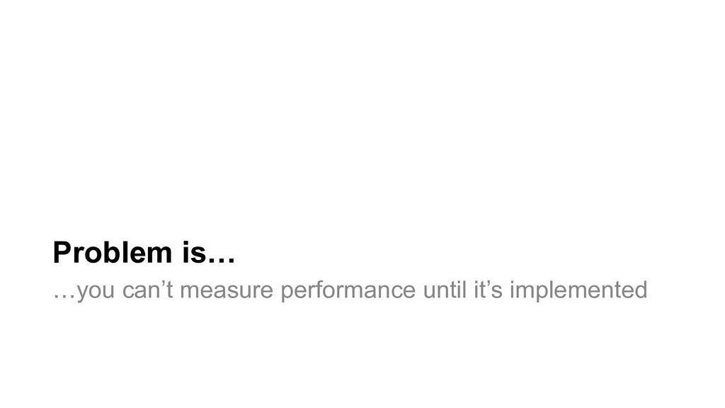 Problem is… …you can't measure performance unti...