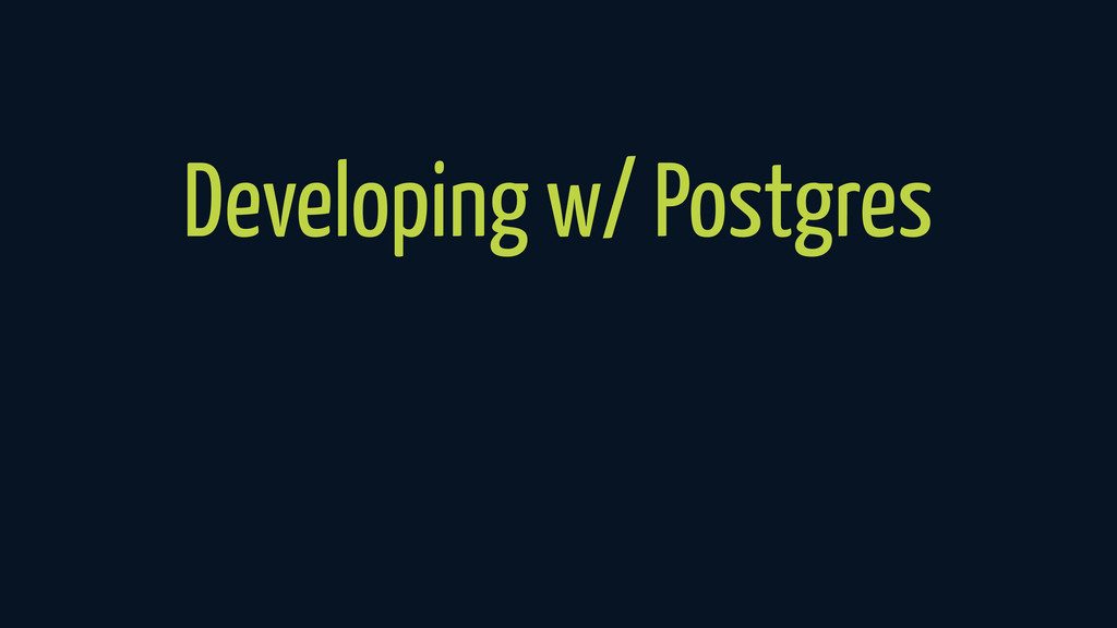 Developing w/ Postgres