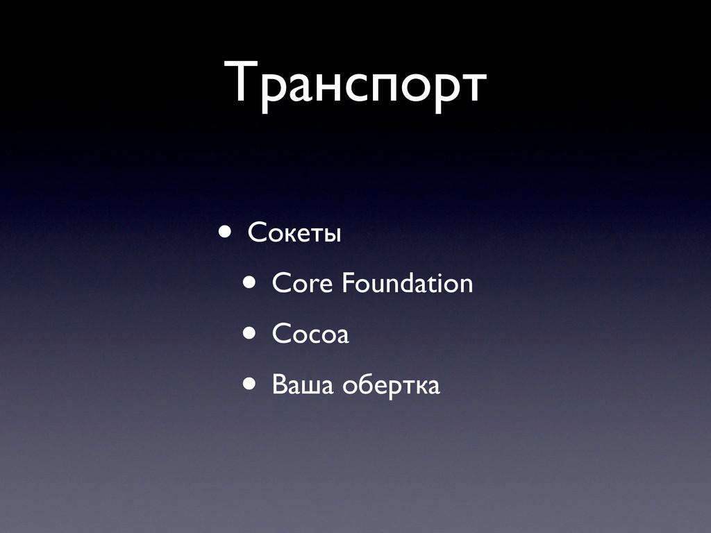 Транспорт • Сокеты • Core Foundation • Cocoa • ...