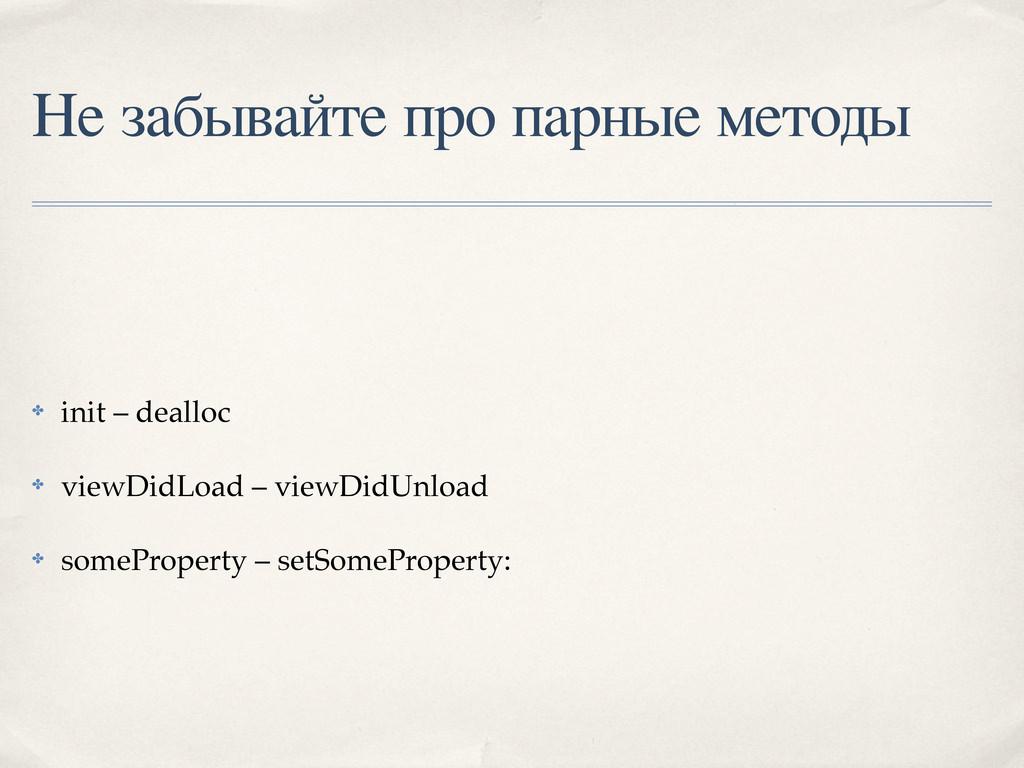 Не забывайте про парные методы ✤ init – dealloc...
