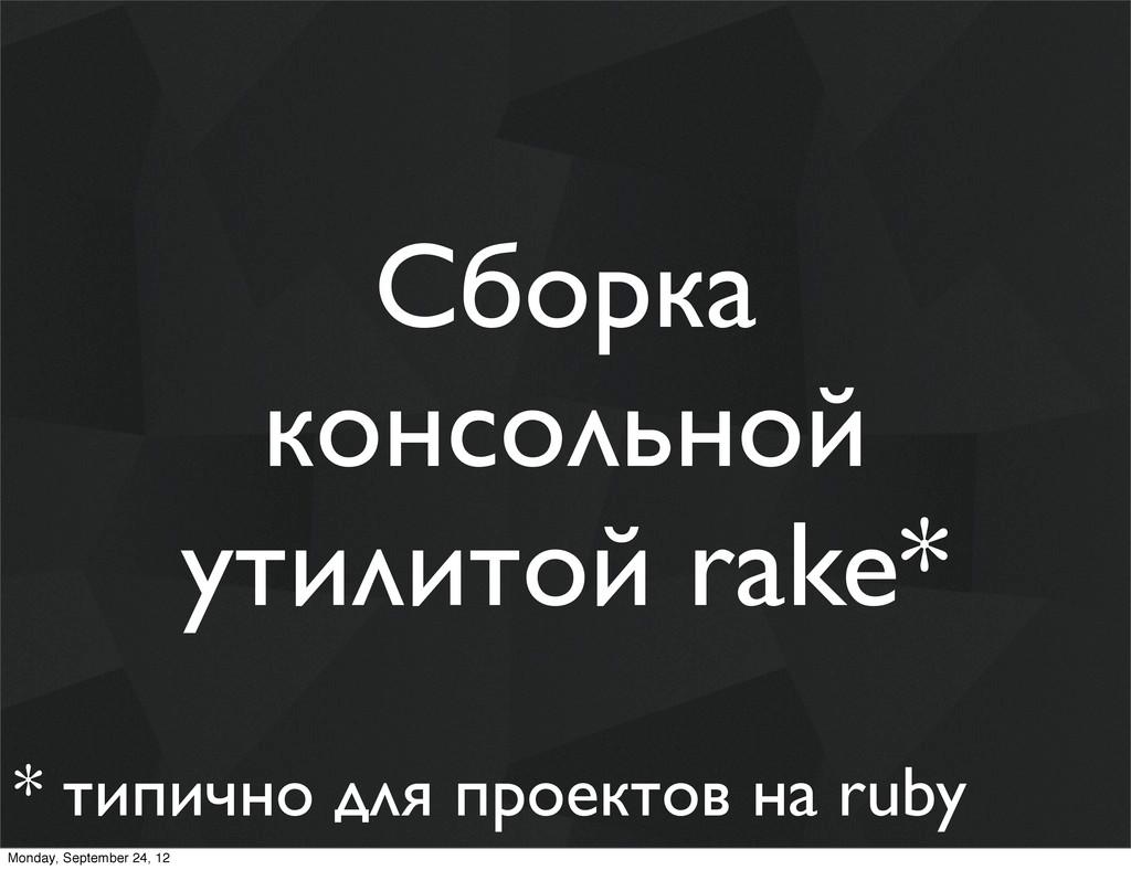 Сборка консольной утилитой rake* * типично для ...