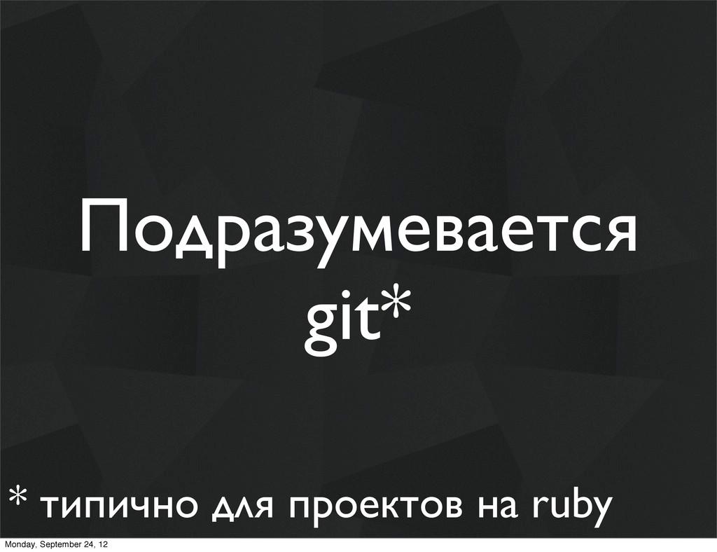 Подразумевается git* * типично для проектов на ...