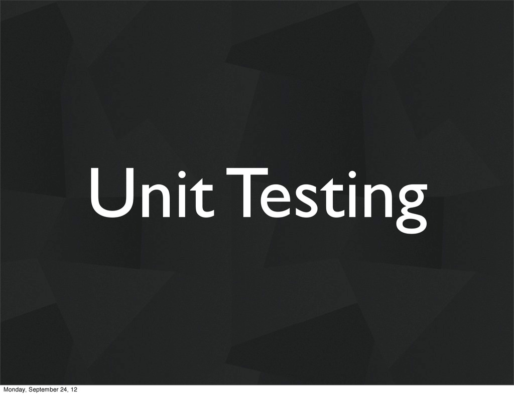 Unit Testing Monday, September 24, 12
