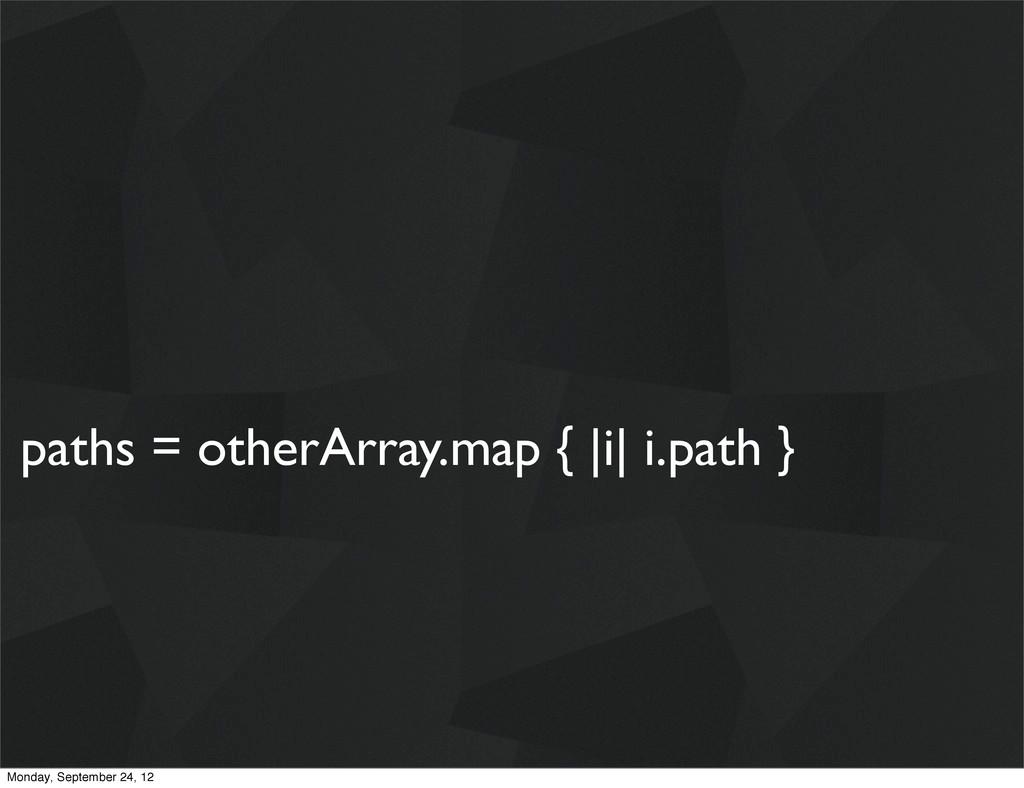 paths = otherArray.map { |i| i.path } Monday, S...