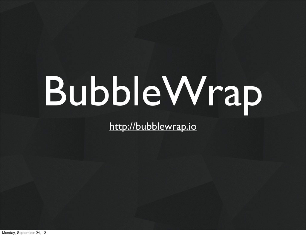 BubbleWrap http://bubblewrap.io Monday, Septemb...