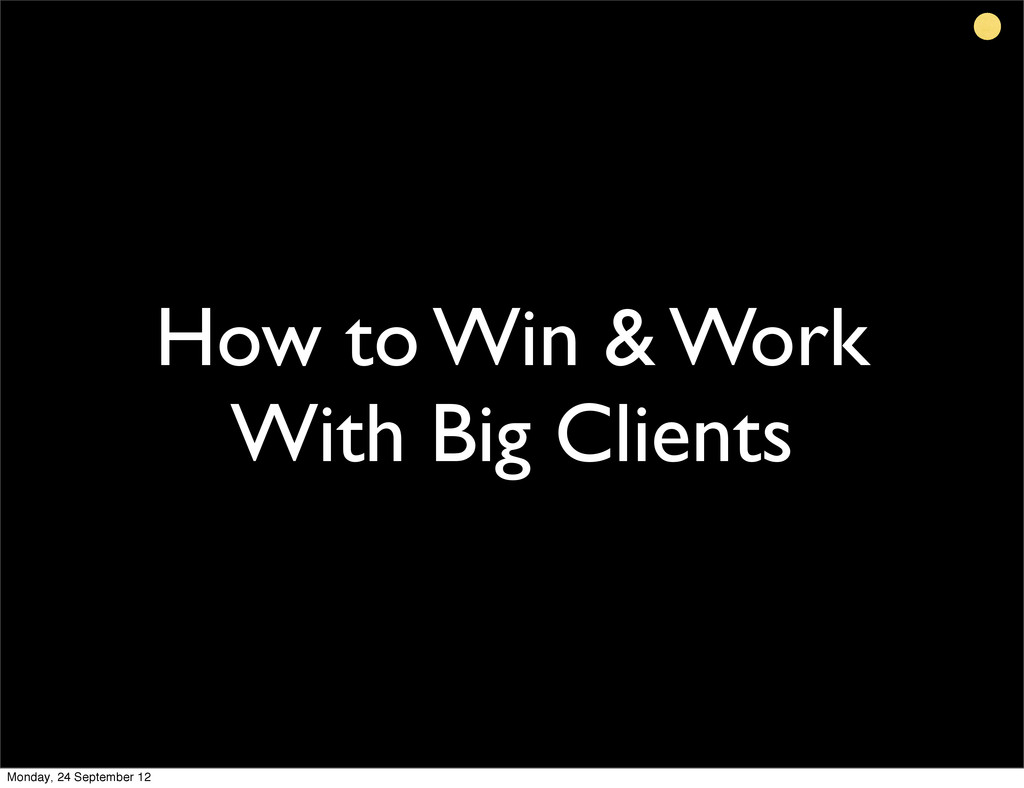 How to Win & Work With Big Clients Monday, 24 S...