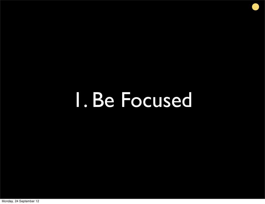 1. Be Focused Monday, 24 September 12
