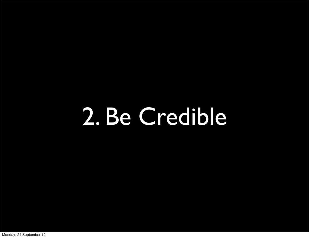 2. Be Credible Monday, 24 September 12