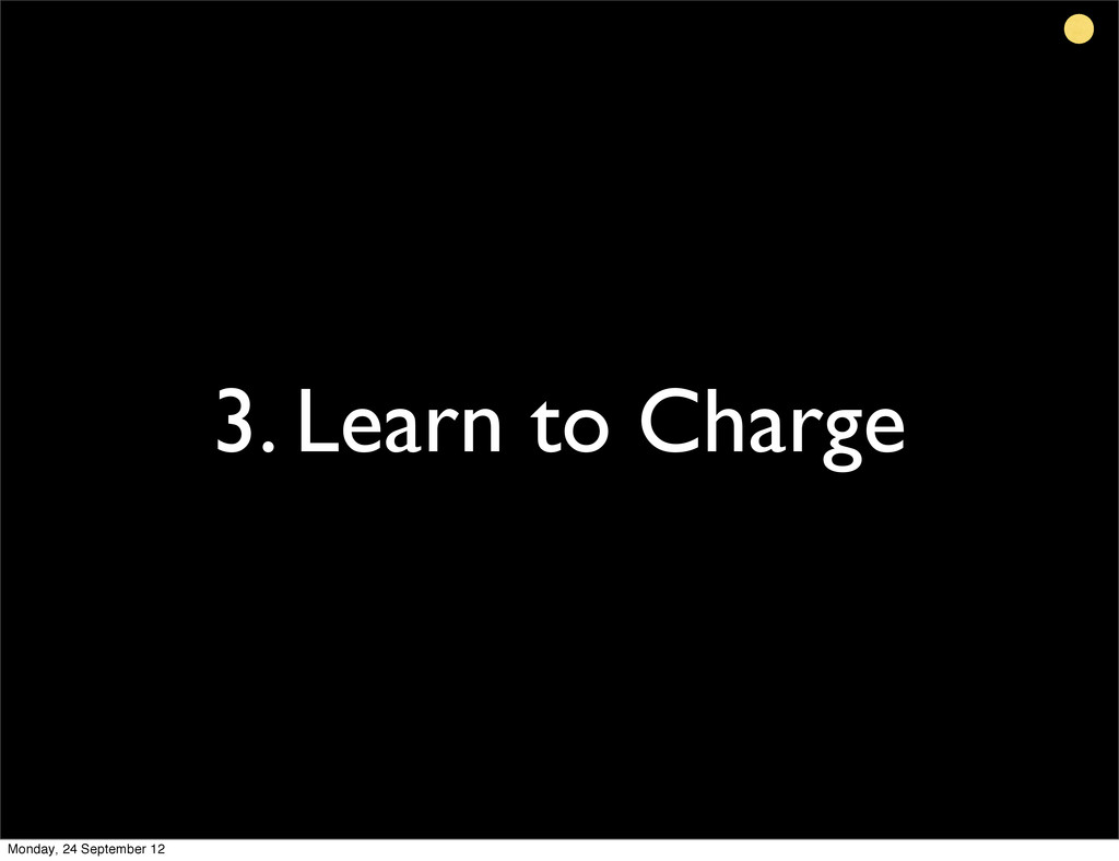 3. Learn to Charge Monday, 24 September 12