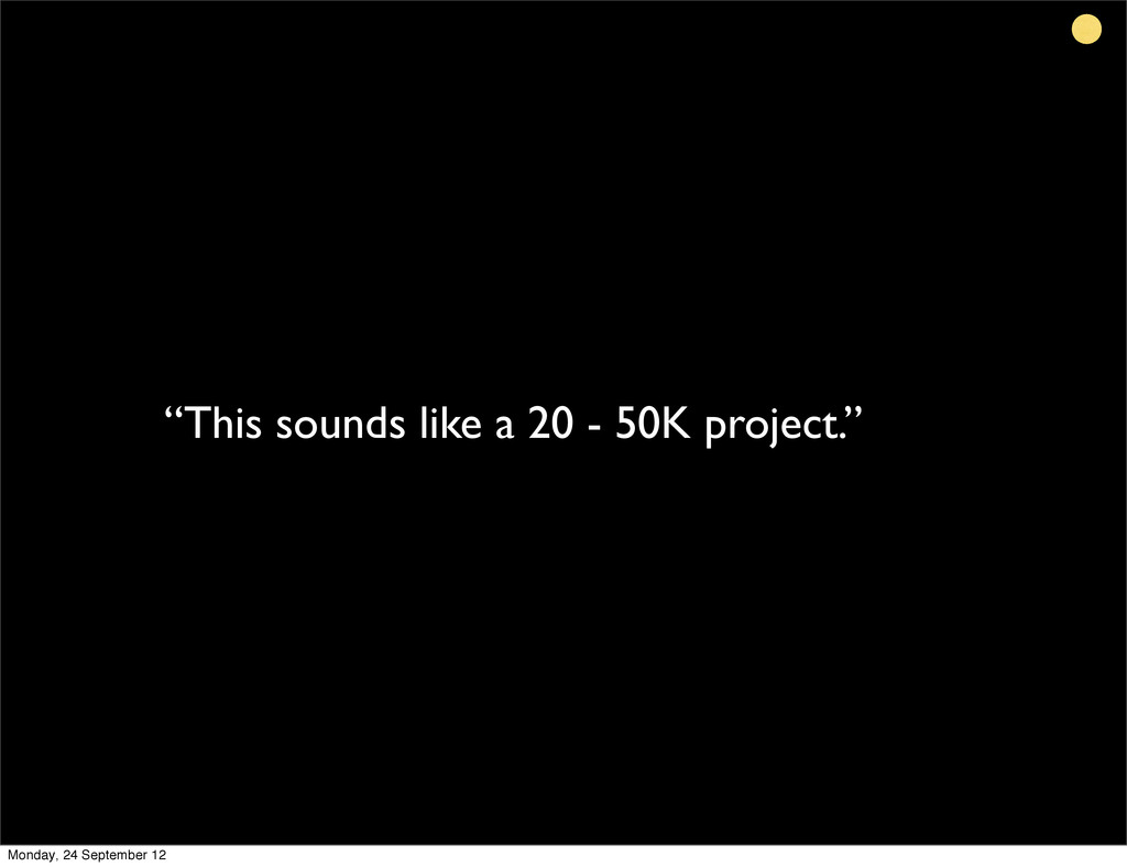 """""""This sounds like a 20 - 50K project."""" Monday, ..."""
