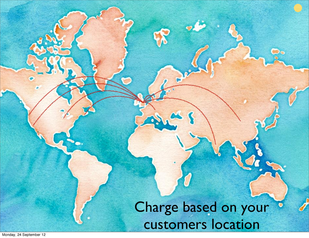 Charge based on your customers location Monday,...