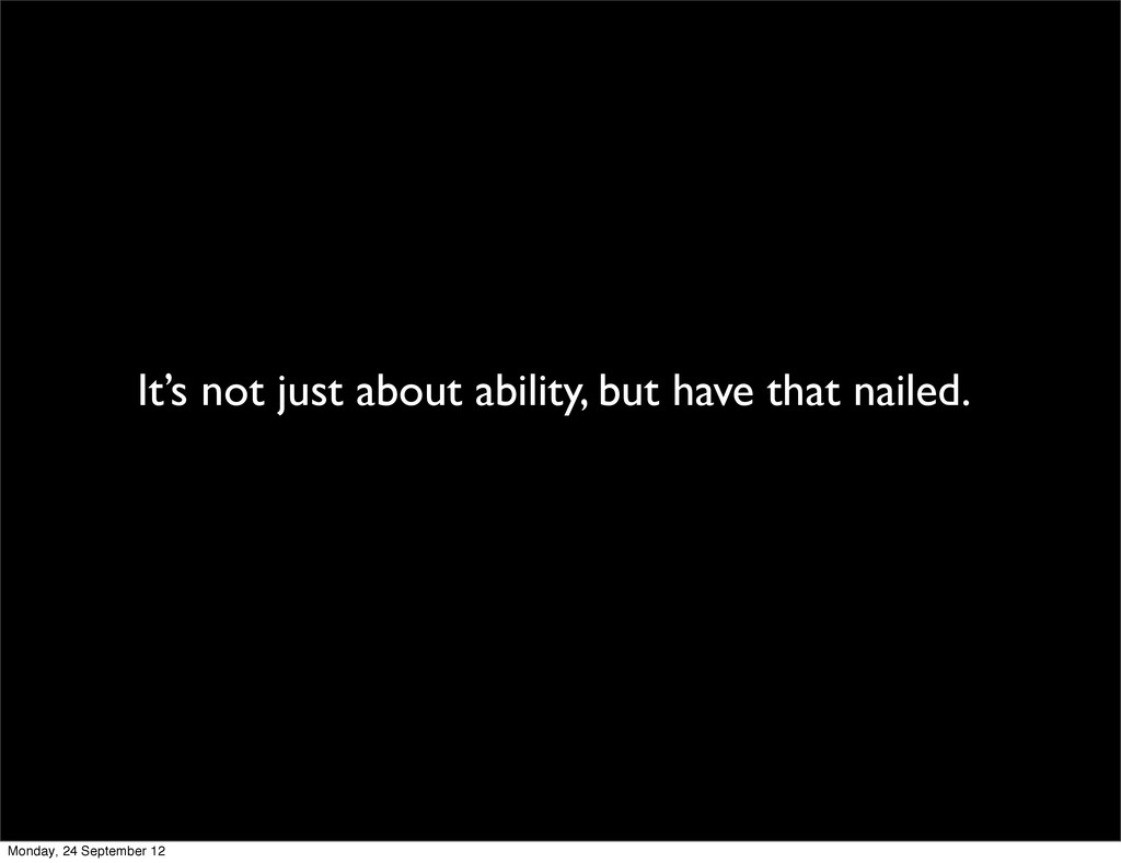 It's not just about ability, but have that nail...