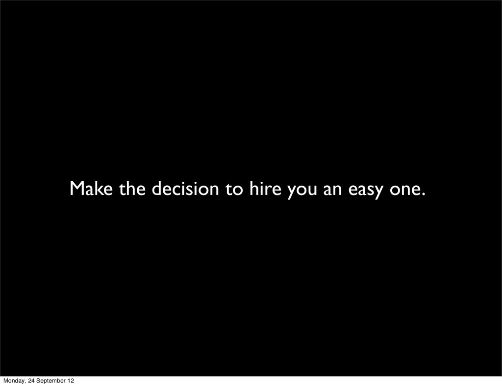 Make the decision to hire you an easy one. Mond...