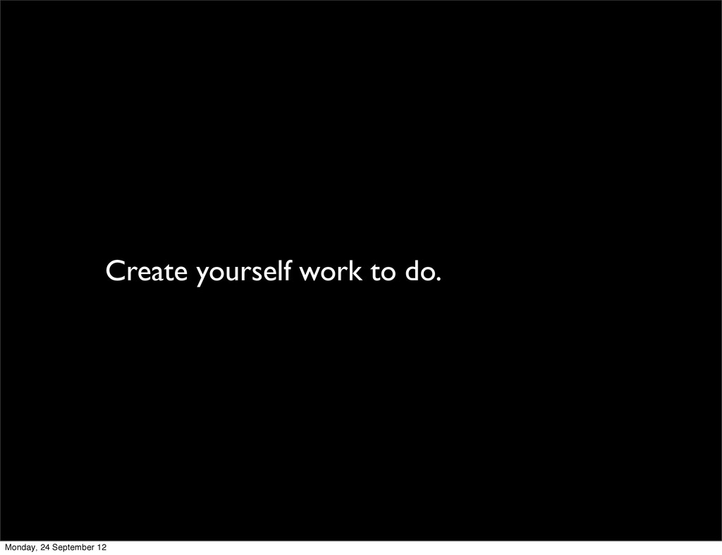 Create yourself work to do. Monday, 24 Septembe...
