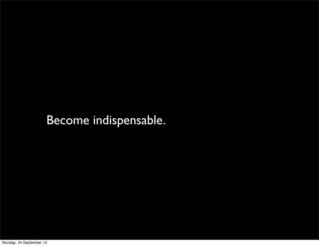 Become indispensable. Monday, 24 September 12