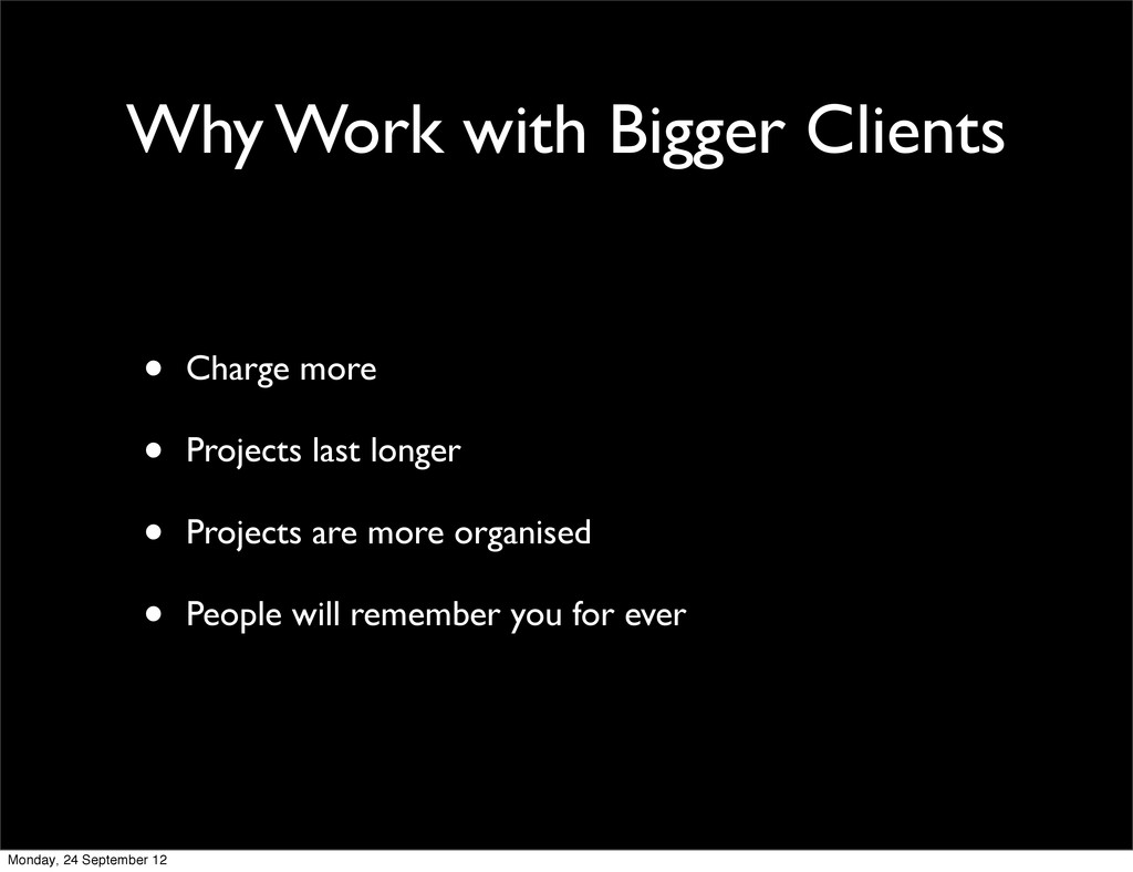 Why Work with Bigger Clients • Charge more • Pr...