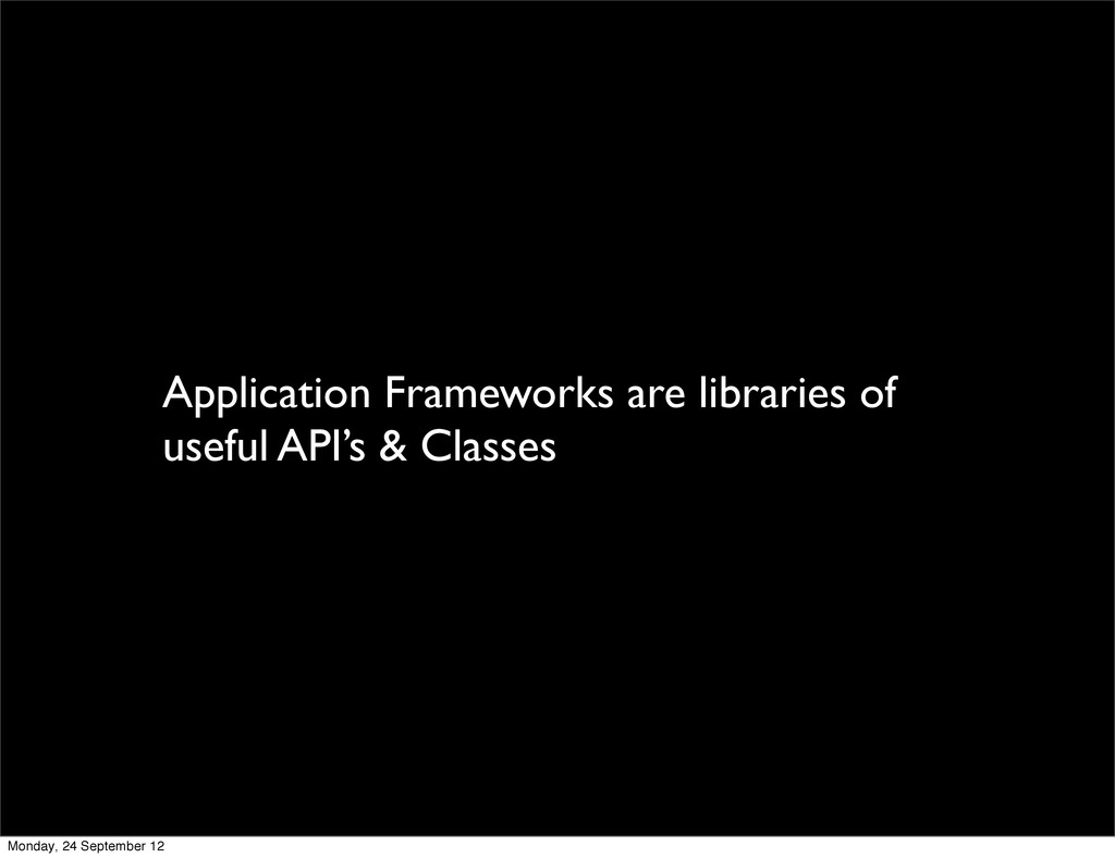 Application Frameworks are libraries of useful ...