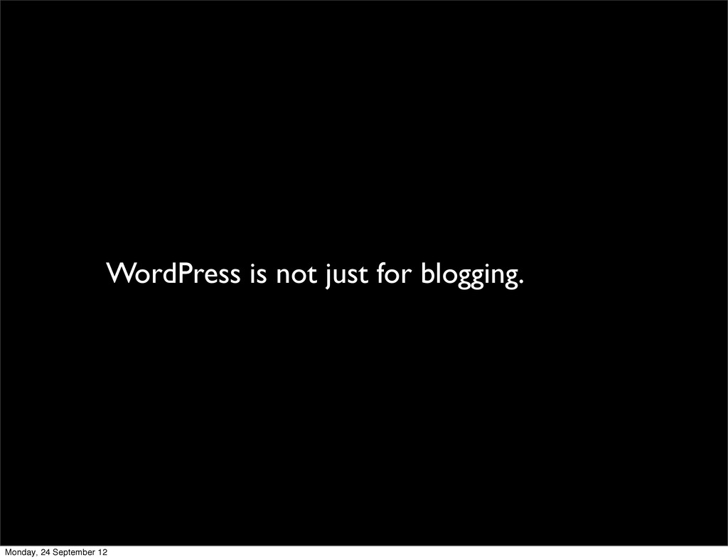 WordPress is not just for blogging. Monday, 24 ...