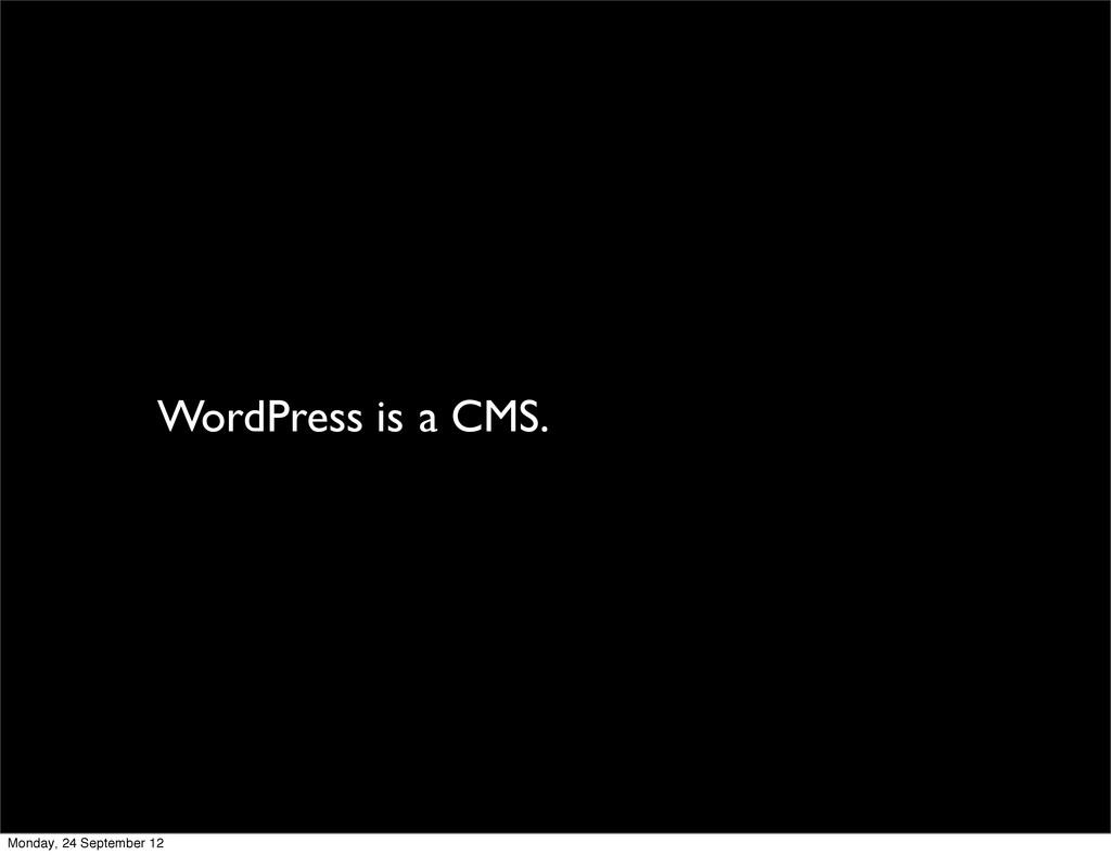 WordPress is a CMS. Monday, 24 September 12