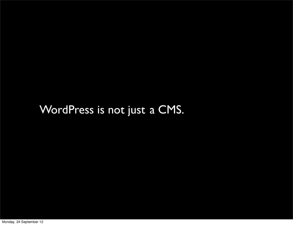 WordPress is not just a CMS. Monday, 24 Septemb...