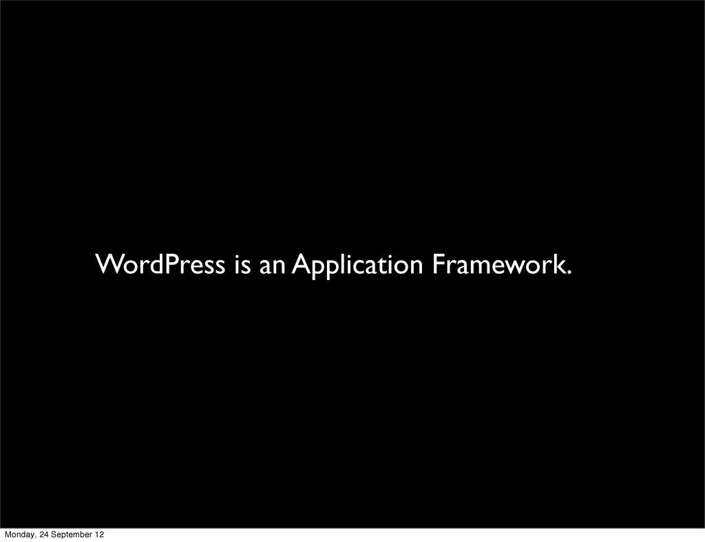WordPress is an Application Framework. Monday, ...