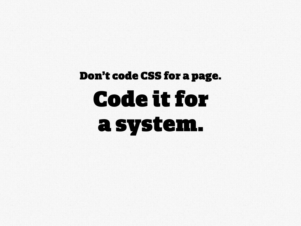 Don't code CSS for a page. Code it for a system.