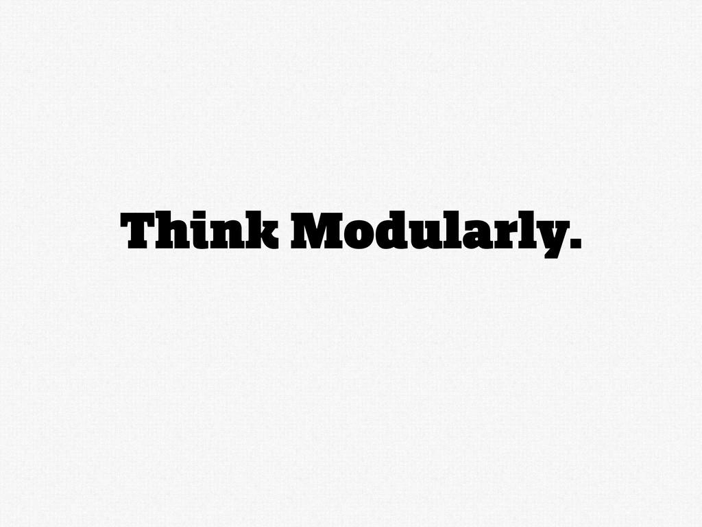 Think Modularly.