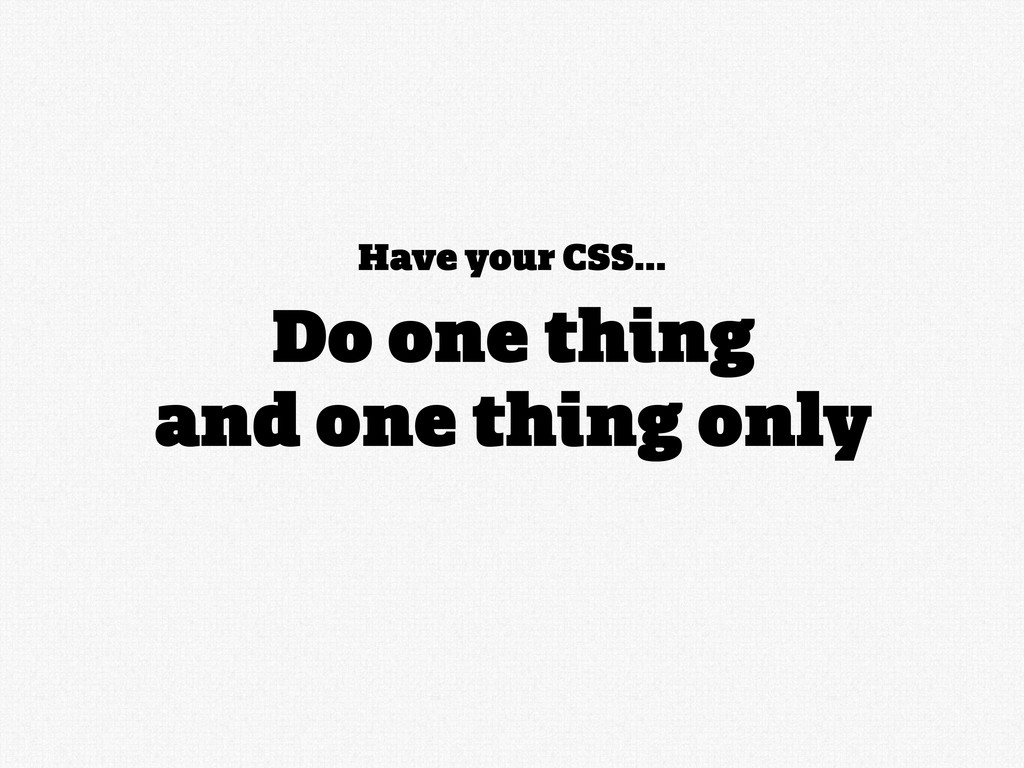 Have your CSS... Do one thing and one thing only