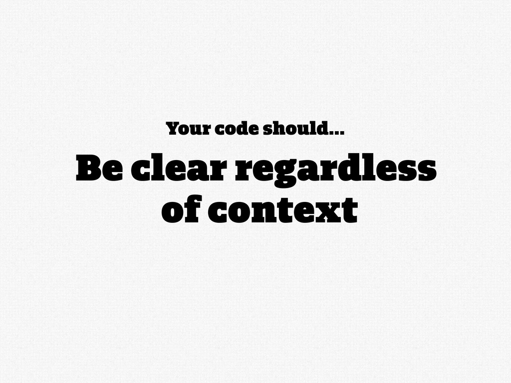 Your code should... Be clear regardless of cont...