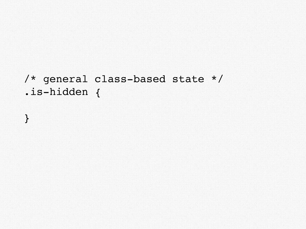 /* general class-based state */ .is-hidden { }