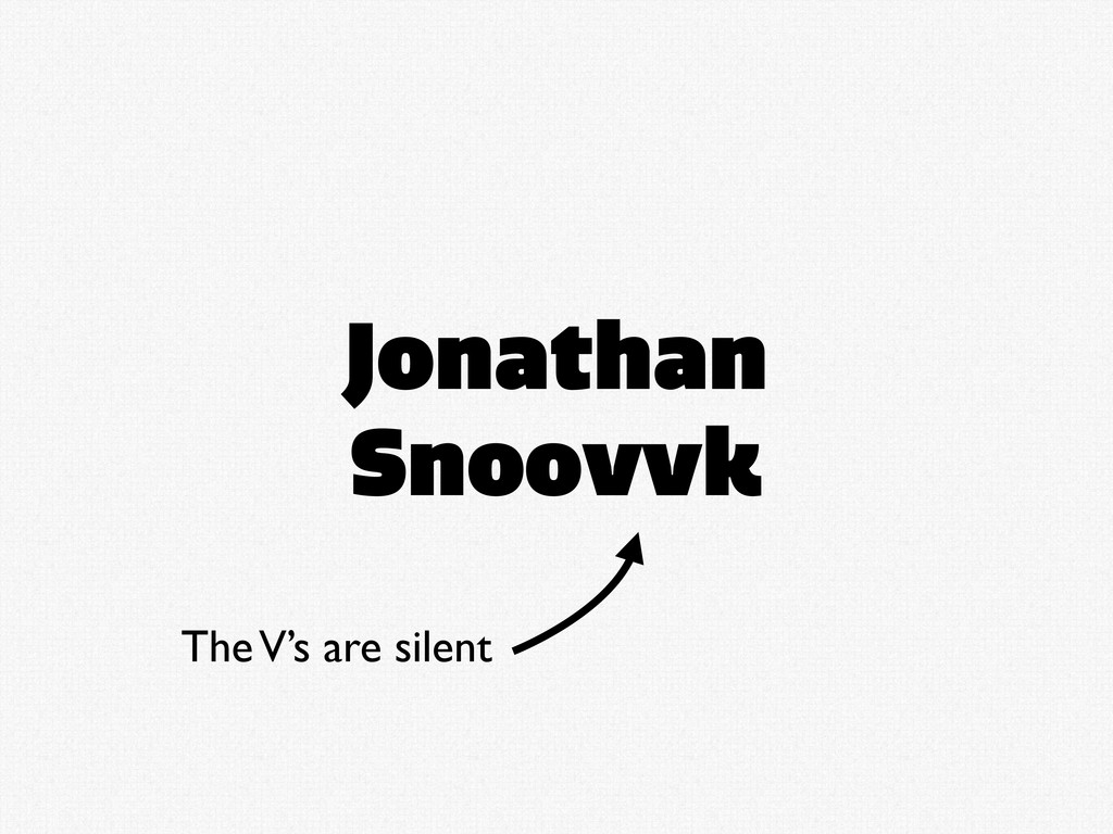 Jonathan Snoovvk The V's are silent