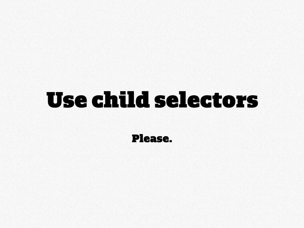 Please. Use child selectors