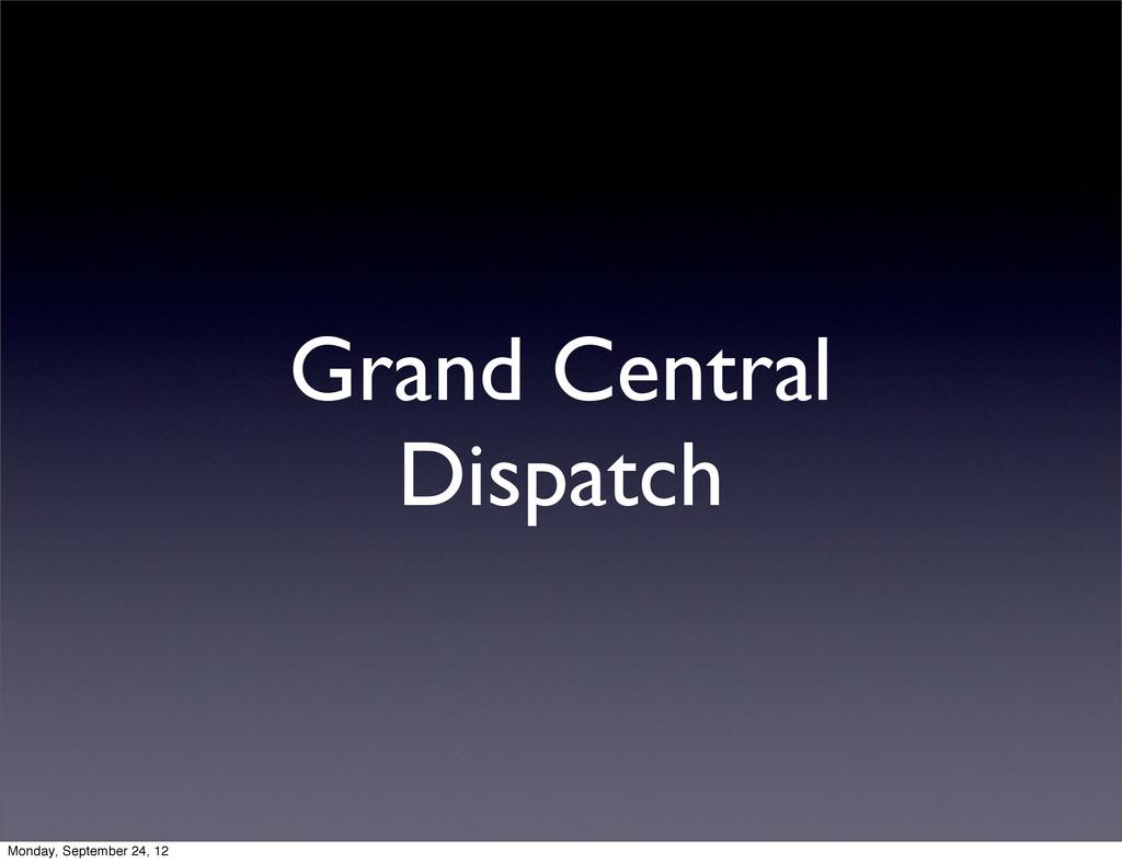 Grand Central Dispatch Monday, September 24, 12