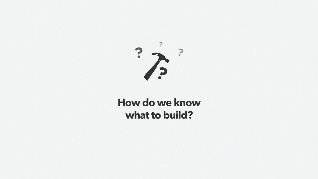 How do we know what to build?