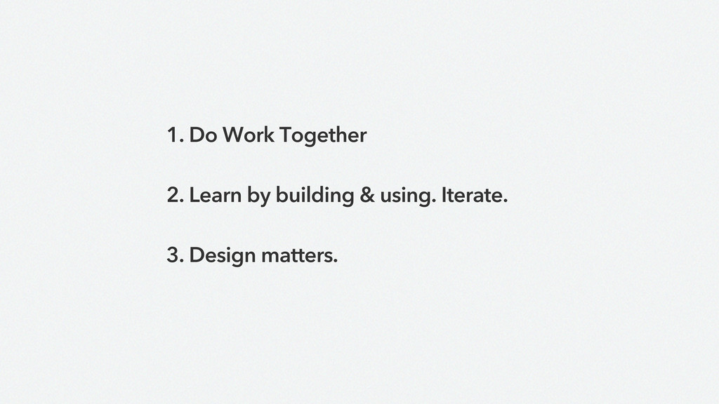 1. Do Work Together 2. Learn by building & usin...